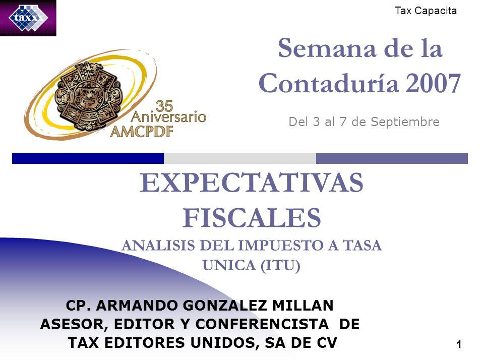 Tax Capacita 1 Semana de la Contaduría 2007 Del 3 al 7 de Septiembre EXPECTATIVAS FISCALES ANALISIS DEL IMPUESTO A TASA UNICA (ITU) CP.