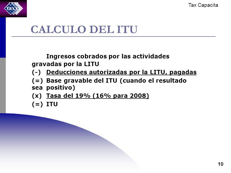 Tax Capacita 10 CALCULO DEL ITU Ingresos cobrados por las actividades gravadas por la LITU (-)Deducciones autorizadas por la LITU, pagadas (=)Base gravable del ITU (cuando el resultado sea positivo) (x)Tasa del 19% (16% para 2008) (=)ITU