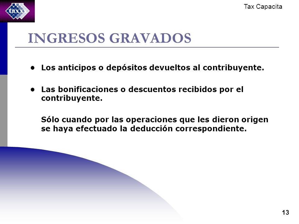 Tax Capacita 13 INGRESOS GRAVADOS Los anticipos o depósitos devueltos al contribuyente.