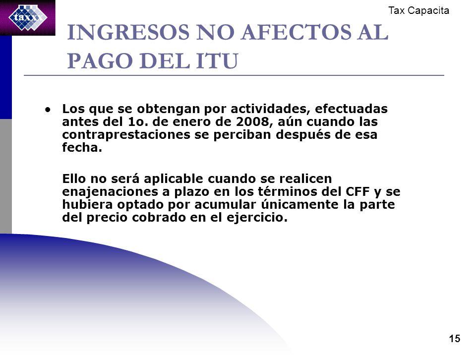 Tax Capacita 15 INGRESOS NO AFECTOS AL PAGO DEL ITU Los que se obtengan por actividades, efectuadas antes del 1o.