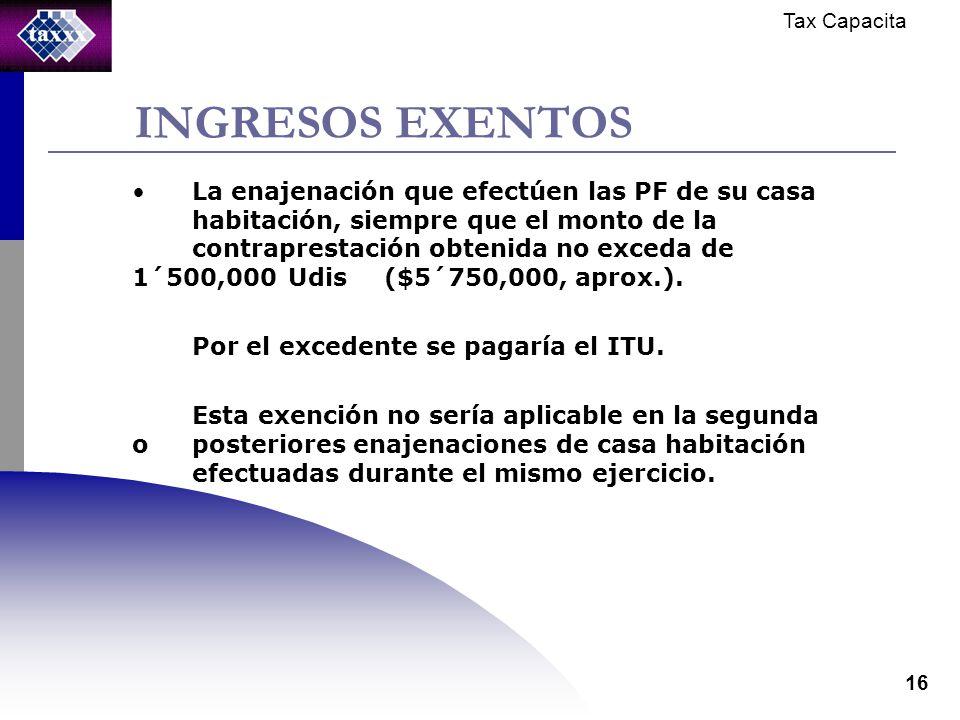 Tax Capacita 16 INGRESOS EXENTOS La enajenación que efectúen las PF de su casa habitación, siempre que el monto de la contraprestación obtenida no exceda de 1´500,000 Udis ($5´750,000, aprox.).