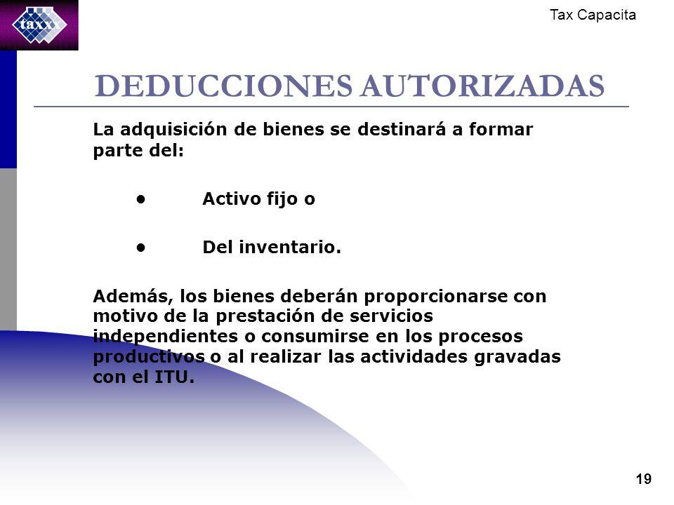 Tax Capacita 19 DEDUCCIONES AUTORIZADAS La adquisición de bienes se destinará a formar parte del: Activo fijo o Del inventario.
