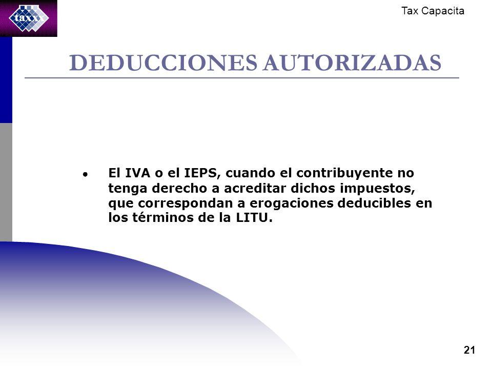 Tax Capacita 21 DEDUCCIONES AUTORIZADAS El IVA o el IEPS, cuando el contribuyente no tenga derecho a acreditar dichos impuestos, que correspondan a erogaciones deducibles en los términos de la LITU.