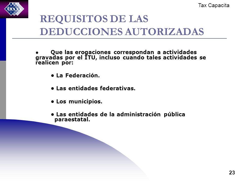 Tax Capacita 23 REQUISITOS DE LAS DEDUCCIONES AUTORIZADAS Que las erogaciones correspondan a actividades gravadas por el ITU, incluso cuando tales actividades se realicen por: La Federación.