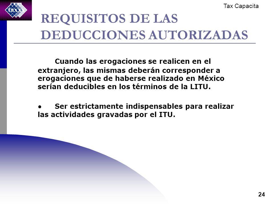 Tax Capacita 24 REQUISITOS DE LAS DEDUCCIONES AUTORIZADAS Cuando las erogaciones se realicen en el extranjero, las mismas deberán corresponder a erogaciones que de haberse realizado en México serían deducibles en los términos de la LITU.