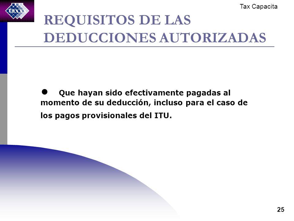 Tax Capacita 25 REQUISITOS DE LAS DEDUCCIONES AUTORIZADAS Que hayan sido efectivamente pagadas al momento de su deducción, incluso para el caso de los pagos provisionales del ITU.
