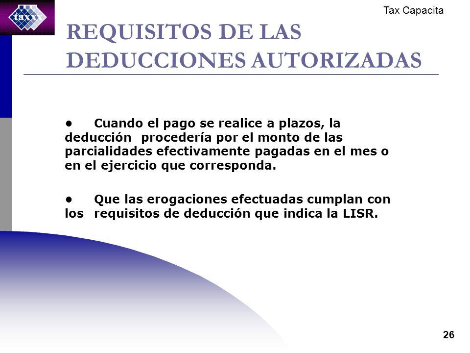 Tax Capacita 26 REQUISITOS DE LAS DEDUCCIONES AUTORIZADAS Cuando el pago se realice a plazos, la deducción procedería por el monto de las parcialidades efectivamente pagadas en el mes o en el ejercicio que corresponda.