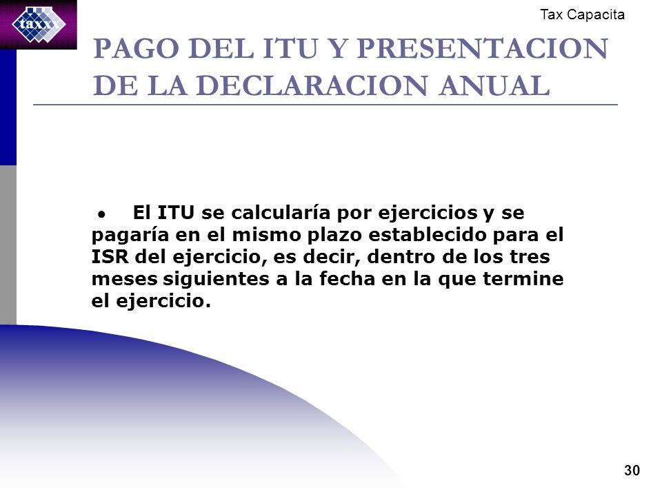 Tax Capacita 30 PAGO DEL ITU Y PRESENTACION DE LA DECLARACION ANUAL El ITU se calcularía por ejercicios y se pagaría en el mismo plazo establecido para el ISR del ejercicio, es decir, dentro de los tres meses siguientes a la fecha en la que termine el ejercicio.