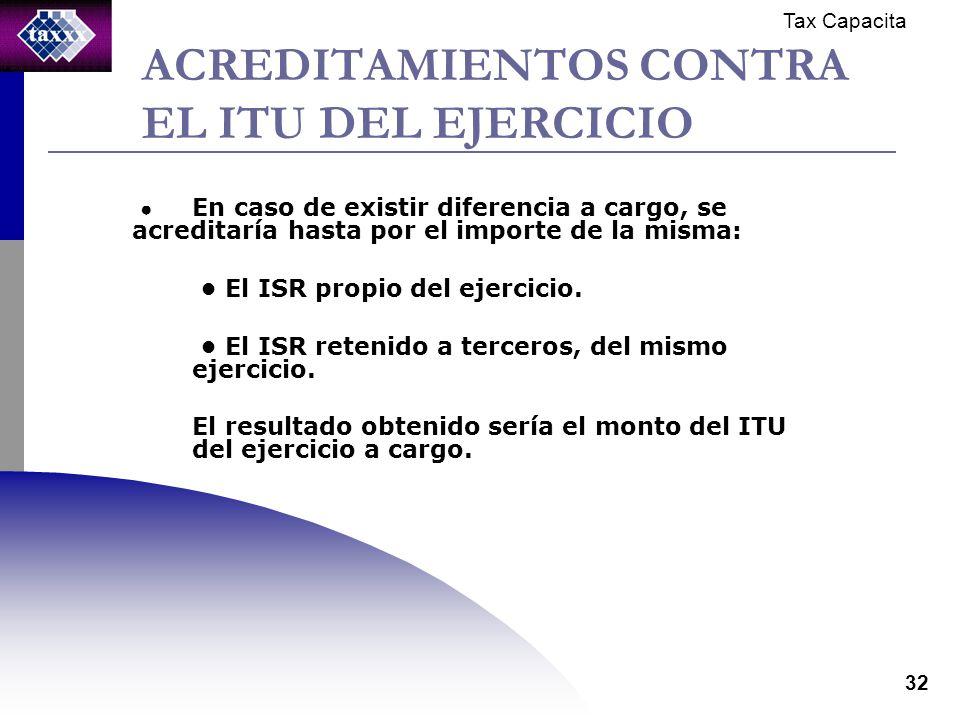 Tax Capacita 32 ACREDITAMIENTOS CONTRA EL ITU DEL EJERCICIO En caso de existir diferencia a cargo, se acreditaría hasta por el importe de la misma: El ISR propio del ejercicio.