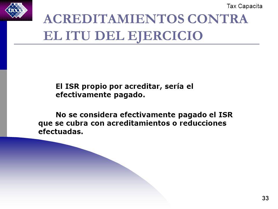 Tax Capacita 33 ACREDITAMIENTOS CONTRA EL ITU DEL EJERCICIO El ISR propio por acreditar, sería el efectivamente pagado.
