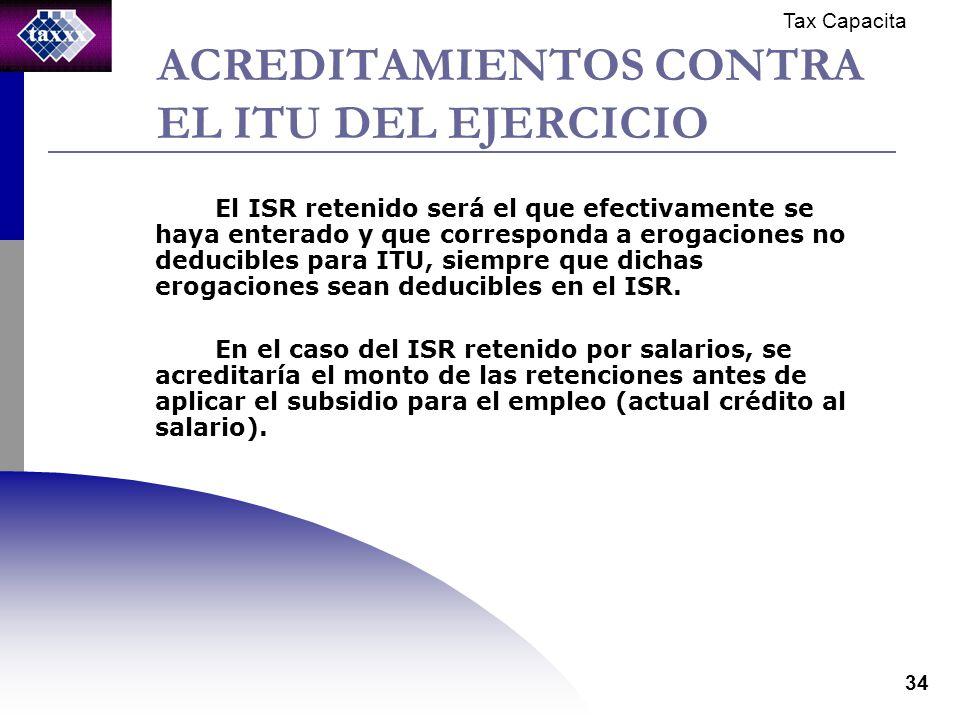 Tax Capacita 34 ACREDITAMIENTOS CONTRA EL ITU DEL EJERCICIO El ISR retenido será el que efectivamente se haya enterado y que corresponda a erogaciones no deducibles para ITU, siempre que dichas erogaciones sean deducibles en el ISR.
