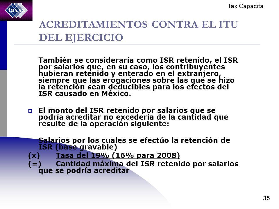 Tax Capacita 35 ACREDITAMIENTOS CONTRA EL ITU DEL EJERCICIO También se consideraría como ISR retenido, el ISR por salarios que, en su caso, los contribuyentes hubieran retenido y enterado en el extranjero, siempre que las erogaciones sobre las que se hizo la retención sean deducibles para los efectos del ISR causado en México.