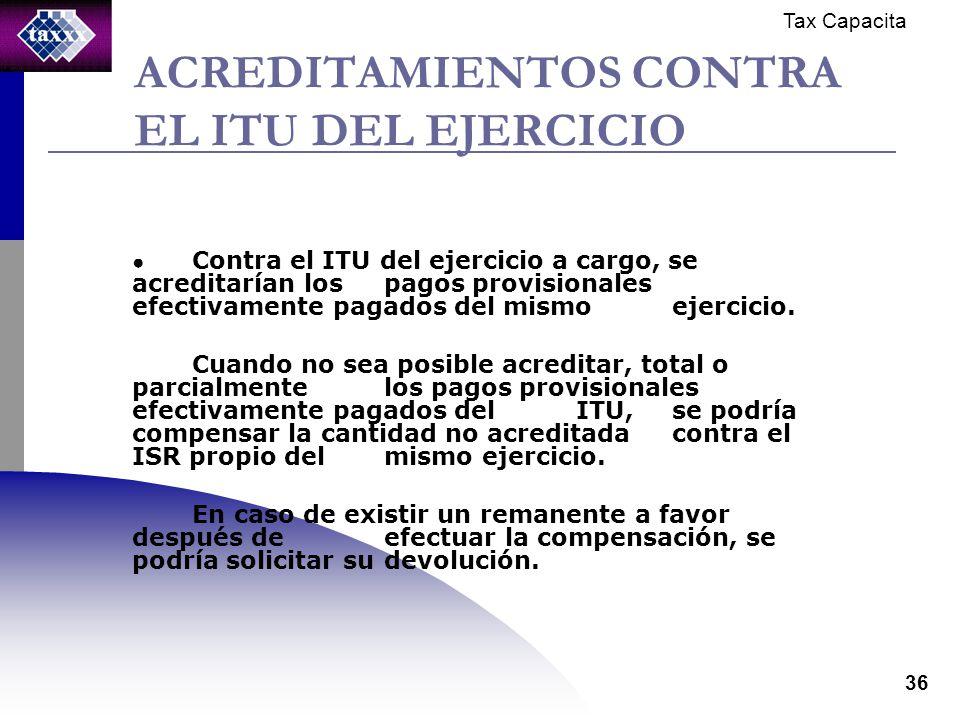 Tax Capacita 36 ACREDITAMIENTOS CONTRA EL ITU DEL EJERCICIO Contra el ITU del ejercicio a cargo, se acreditarían los pagos provisionales efectivamente pagados del mismo ejercicio.