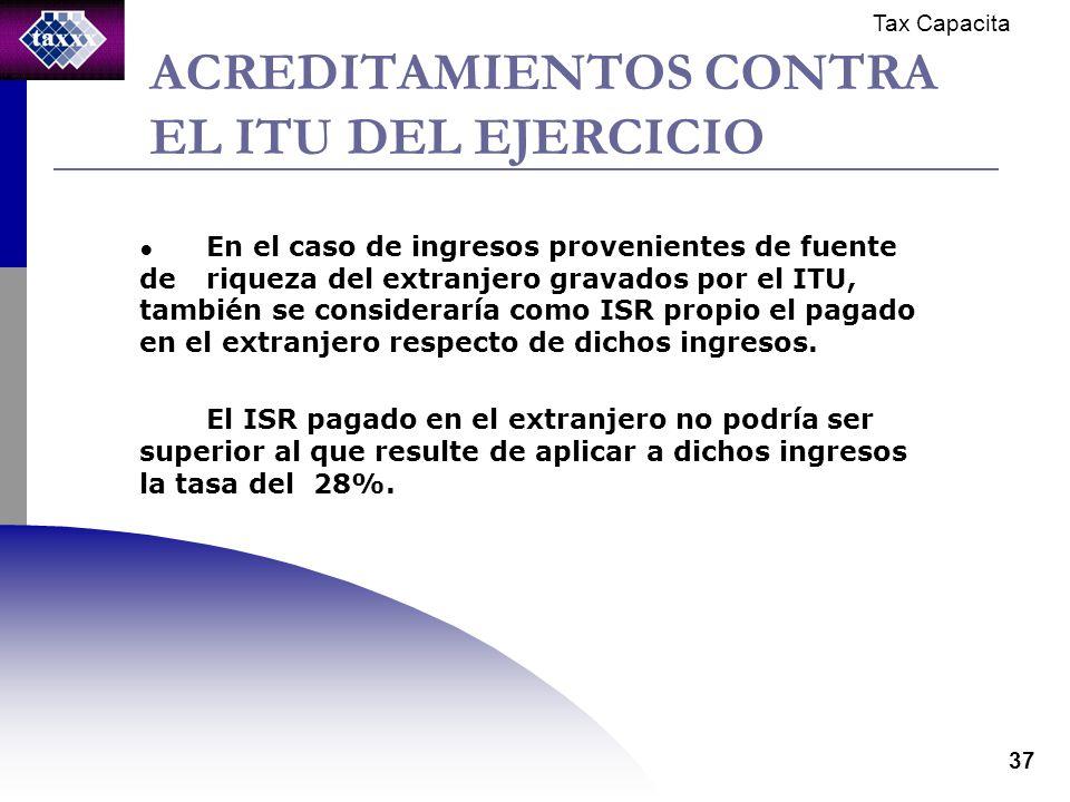 Tax Capacita 37 ACREDITAMIENTOS CONTRA EL ITU DEL EJERCICIO En el caso de ingresos provenientes de fuente de riqueza del extranjero gravados por el ITU, también se consideraría como ISR propio el pagado en el extranjero respecto de dichos ingresos.