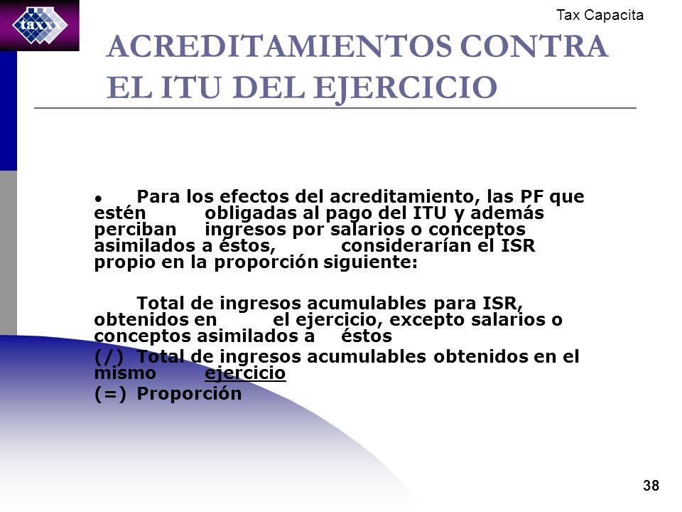 Tax Capacita 38 ACREDITAMIENTOS CONTRA EL ITU DEL EJERCICIO Para los efectos del acreditamiento, las PF que estén obligadas al pago del ITU y además perciban ingresos por salarios o conceptos asimilados a éstos, considerarían el ISR propio en la proporción siguiente: Total de ingresos acumulables para ISR, obtenidos en el ejercicio, excepto salarios o conceptos asimilados a éstos (/)Total de ingresos acumulables obtenidos en el mismo ejercicio (=)Proporción