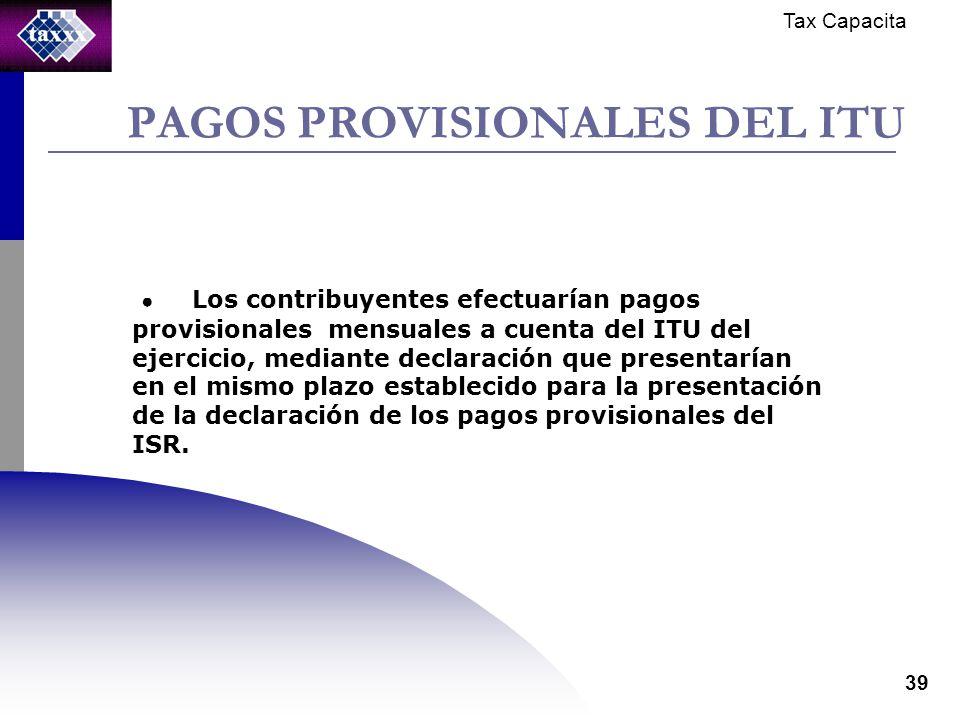 Tax Capacita 39 PAGOS PROVISIONALES DEL ITU Los contribuyentes efectuarían pagos provisionales mensuales a cuenta del ITU del ejercicio, mediante declaración que presentarían en el mismo plazo establecido para la presentación de la declaración de los pagos provisionales del ISR.