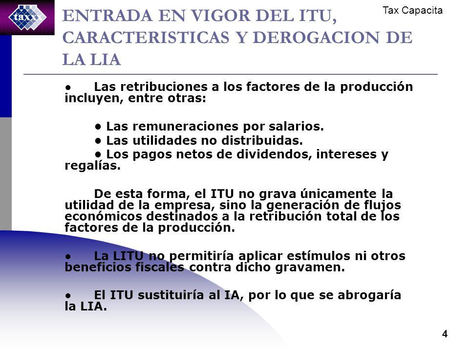 Tax Capacita 4 ENTRADA EN VIGOR DEL ITU, CARACTERISTICAS Y DEROGACION DE LA LIA Las retribuciones a los factores de la producción incluyen, entre otras: Las remuneraciones por salarios.
