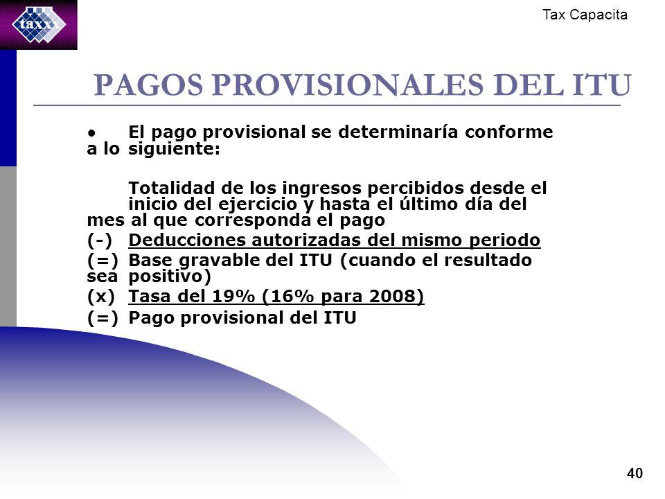 Tax Capacita 40 PAGOS PROVISIONALES DEL ITU El pago provisional se determinaría conforme a lo siguiente: Totalidad de los ingresos percibidos desde el inicio del ejercicio y hasta el último día del mes al que corresponda el pago (-)Deducciones autorizadas del mismo periodo (=)Base gravable del ITU (cuando el resultado sea positivo) (x)Tasa del 19% (16% para 2008) (=)Pago provisional del ITU