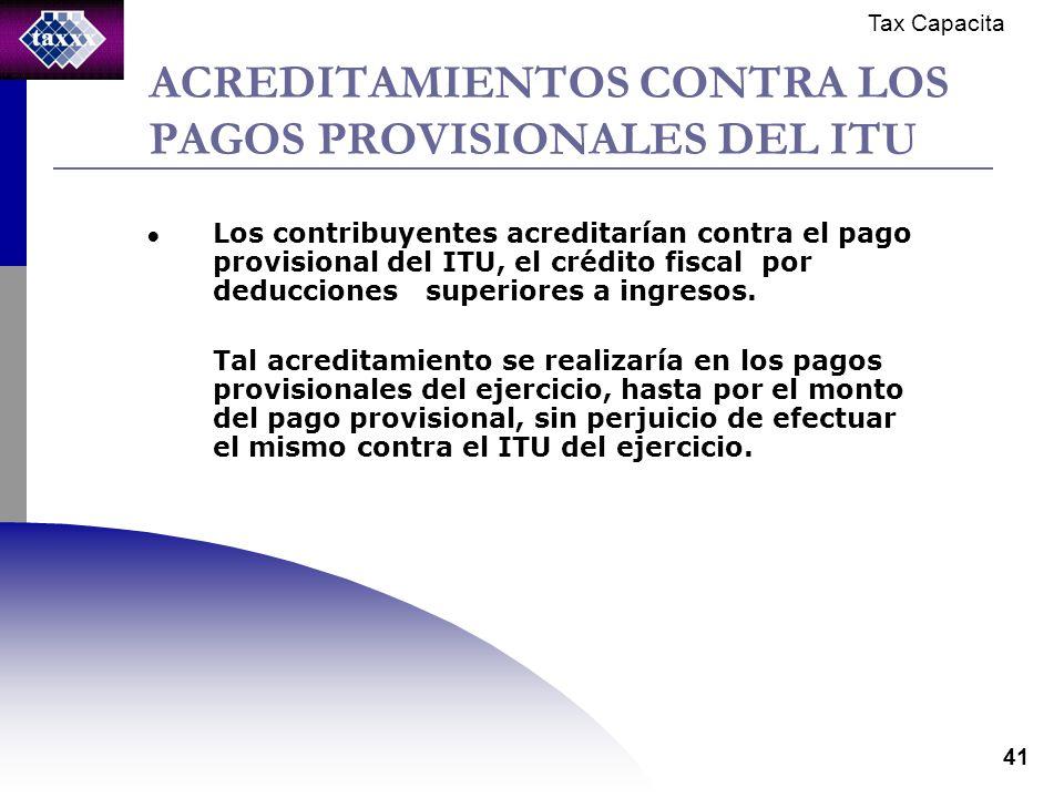 Tax Capacita 41 ACREDITAMIENTOS CONTRA LOS PAGOS PROVISIONALES DEL ITU Los contribuyentes acreditarían contra el pago provisional del ITU, el crédito fiscal por deducciones superiores a ingresos.