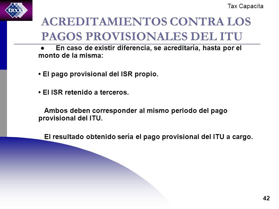 Tax Capacita 42 ACREDITAMIENTOS CONTRA LOS PAGOS PROVISIONALES DEL ITU En caso de existir diferencia, se acreditaría, hasta por el monto de la misma: El pago provisional del ISR propio.
