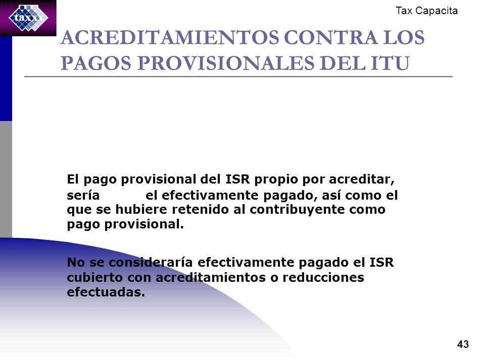 Tax Capacita 43 ACREDITAMIENTOS CONTRA LOS PAGOS PROVISIONALES DEL ITU El pago provisional del ISR propio por acreditar, sería el efectivamente pagado, así como el que se hubiere retenido al contribuyente como pago provisional.