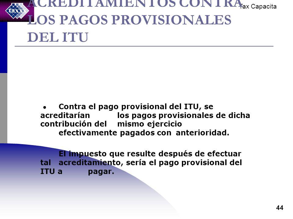 Tax Capacita 44 ACREDITAMIENTOS CONTRA LOS PAGOS PROVISIONALES DEL ITU Contra el pago provisional del ITU, se acreditarían los pagos provisionales de dicha contribución del mismo ejercicio efectivamente pagados con anterioridad.