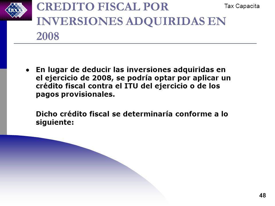 Tax Capacita 48 CREDITO FISCAL POR INVERSIONES ADQUIRIDAS EN 2008 En lugar de deducir las inversiones adquiridas en el ejercicio de 2008, se podría optar por aplicar un crédito fiscal contra el ITU del ejercicio o de los pagos provisionales.