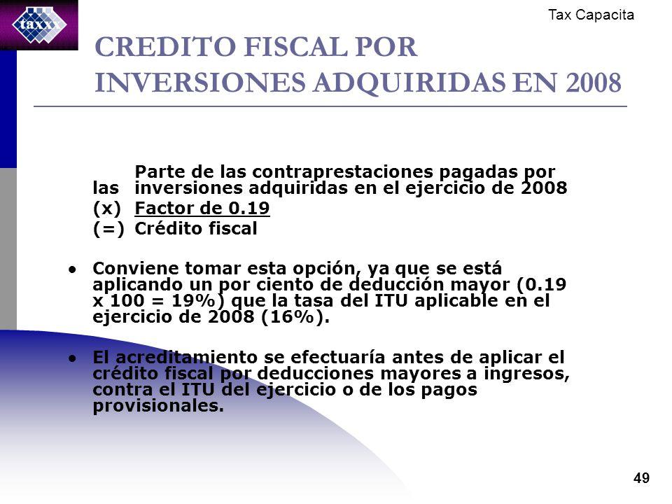 Tax Capacita 49 CREDITO FISCAL POR INVERSIONES ADQUIRIDAS EN 2008 Parte de las contraprestaciones pagadas por las inversiones adquiridas en el ejercicio de 2008 (x)Factor de 0.19 (=)Crédito fiscal Conviene tomar esta opción, ya que se está aplicando un por ciento de deducción mayor (0.19 x 100 = 19%) que la tasa del ITU aplicable en el ejercicio de 2008 (16%).