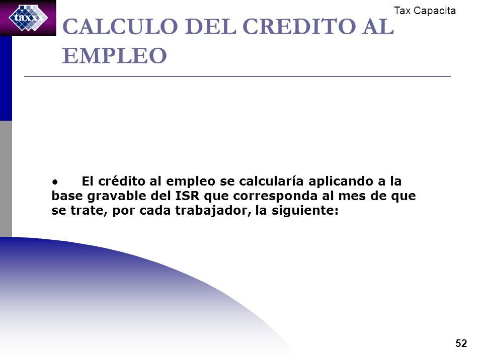 Tax Capacita 52 CALCULO DEL CREDITO AL EMPLEO El crédito al empleo se calcularía aplicando a la base gravable del ISR que corresponda al mes de que se trate, por cada trabajador, la siguiente: