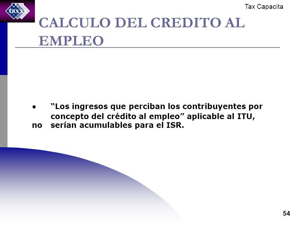 Tax Capacita 54 CALCULO DEL CREDITO AL EMPLEO Los ingresos que perciban los contribuyentes por concepto del crédito al empleo aplicable al ITU, no serían acumulables para el ISR.