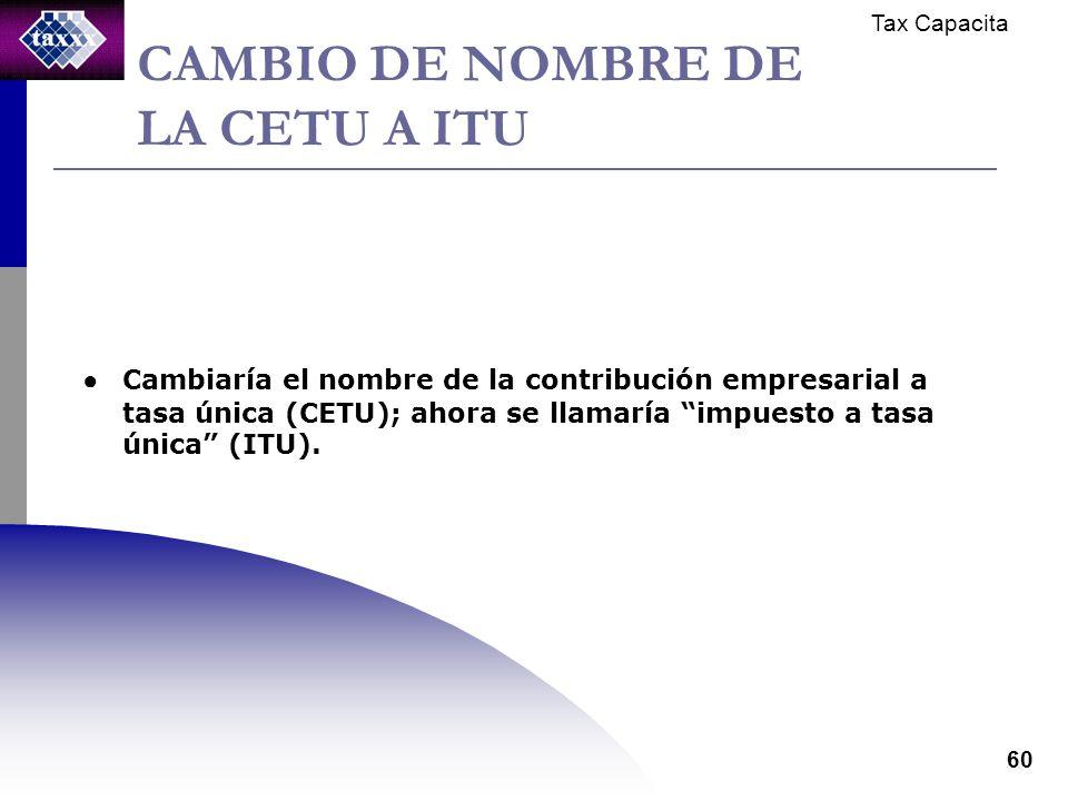 Tax Capacita 60 CAMBIO DE NOMBRE DE LA CETU A ITU Cambiaría el nombre de la contribución empresarial a tasa única (CETU); ahora se llamaría impuesto a tasa única (ITU).