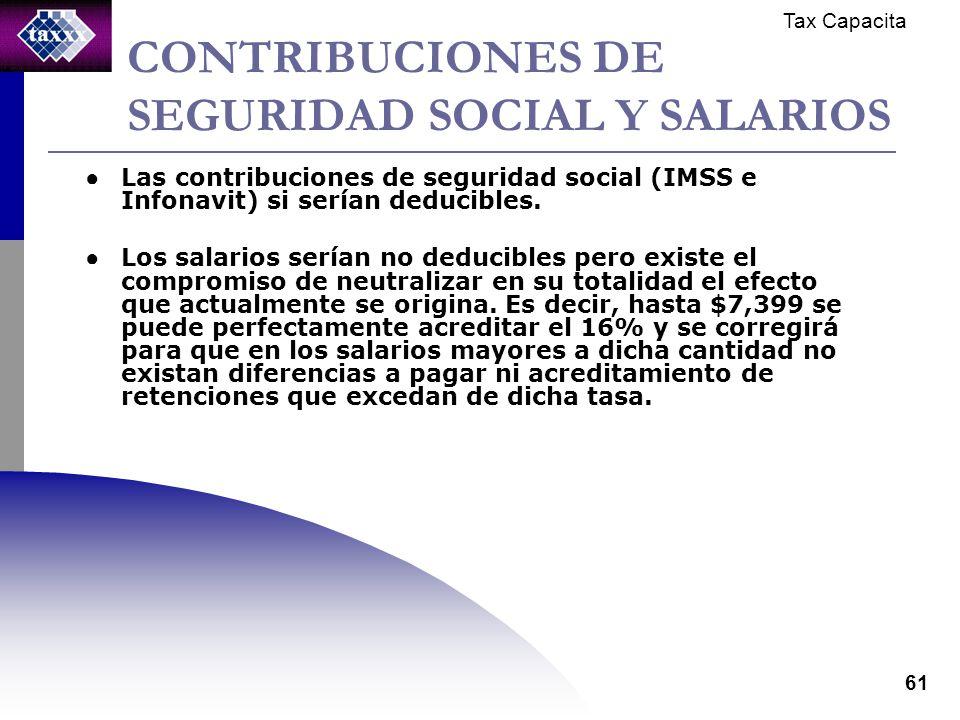 Tax Capacita 61 CONTRIBUCIONES DE SEGURIDAD SOCIAL Y SALARIOS Las contribuciones de seguridad social (IMSS e Infonavit) si serían deducibles. Los sala