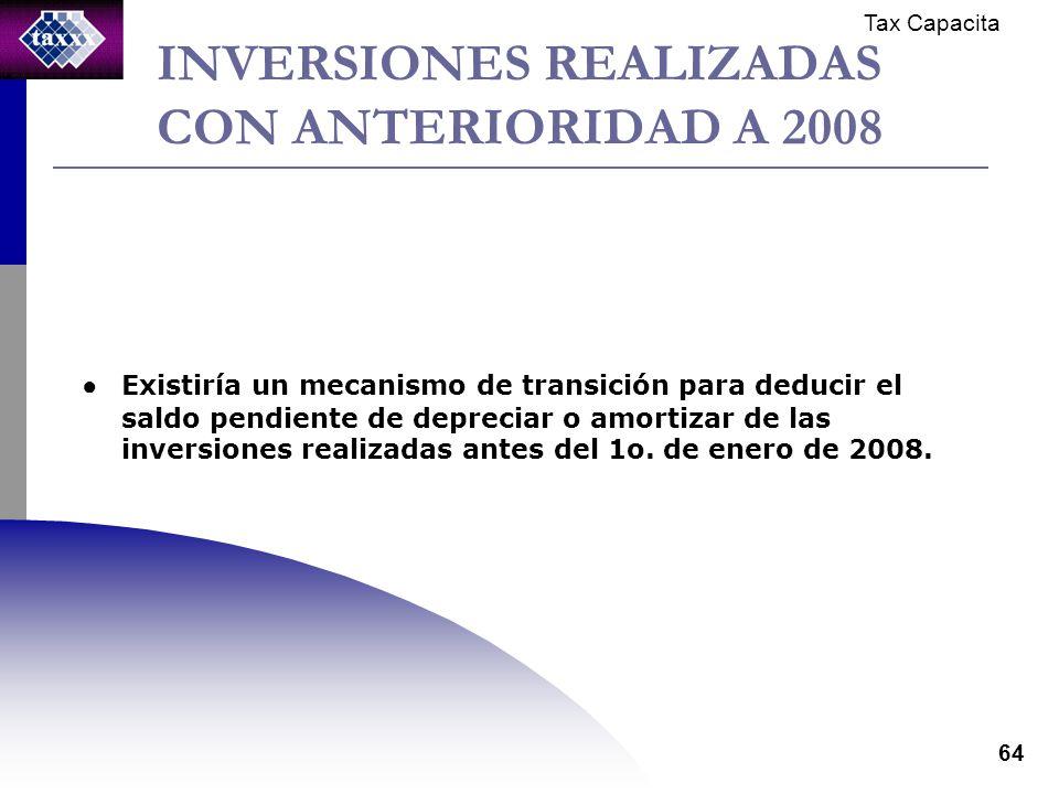 Tax Capacita 64 INVERSIONES REALIZADAS CON ANTERIORIDAD A 2008 Existiría un mecanismo de transición para deducir el saldo pendiente de depreciar o amortizar de las inversiones realizadas antes del 1o.