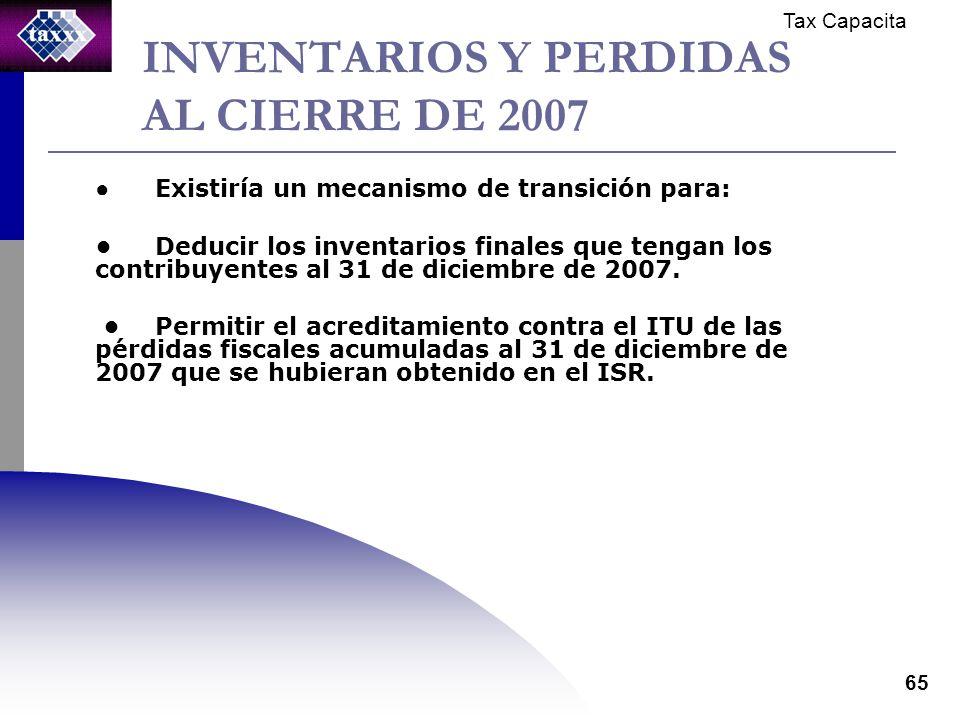 Tax Capacita 65 INVENTARIOS Y PERDIDAS AL CIERRE DE 2007 Existiría un mecanismo de transición para: Deducir los inventarios finales que tengan los contribuyentes al 31 de diciembre de 2007.