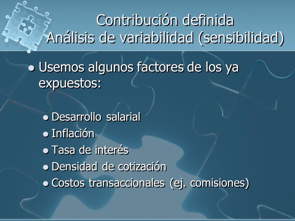 Contribución definida Análisis de variabilidad (sensibilidad) Usemos algunos factores de los ya expuestos: Desarrollo salarial Inflación Tasa de interés Densidad de cotización Costos transaccionales (ej.