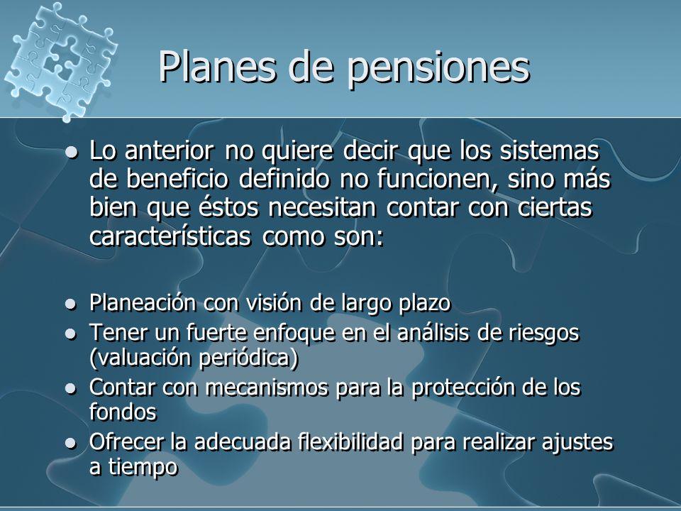 Planes de pensiones Desafortunadamente, varios de los planes de beneficio definido no tuvieron en consideración estos elementos y llegaron a un punto en que su subsistencia fue imposible.