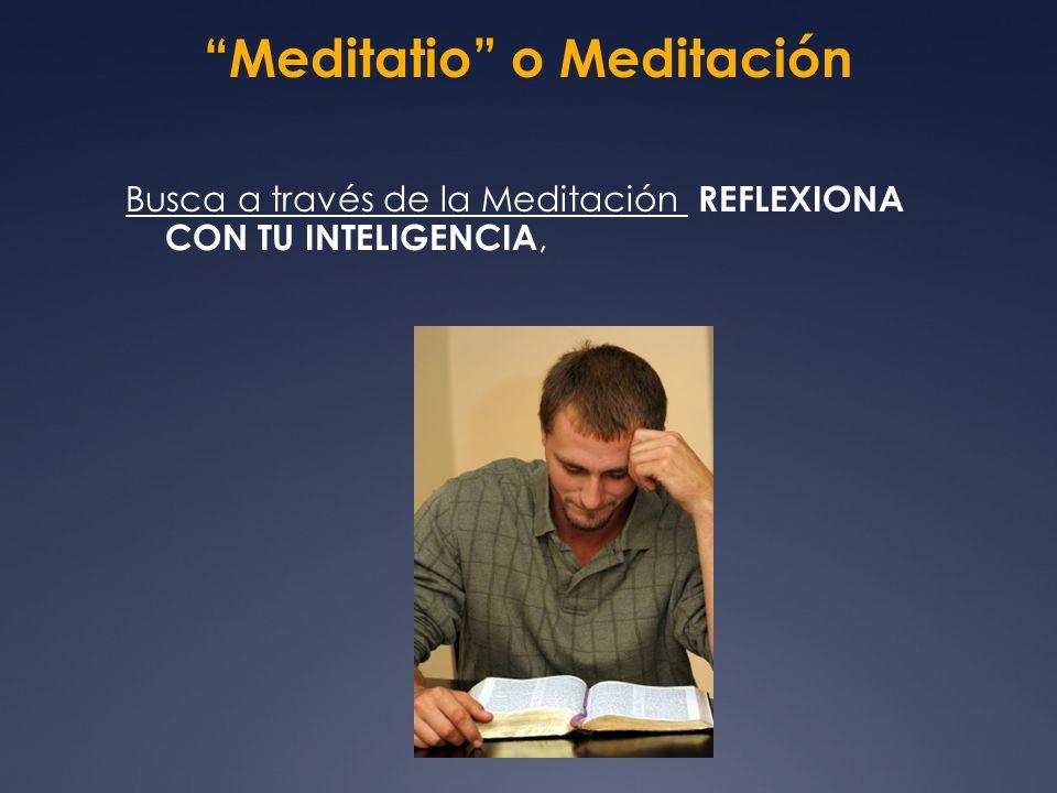 Meditatio o Meditación Busca a través de la Meditación REFLEXIONA CON TU INTELIGENCIA,