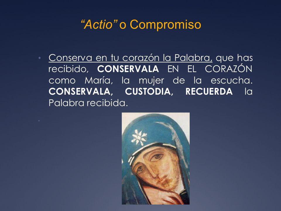 Actio o Compromiso Conserva en tu corazón la Palabra, que has recibido, CONSERVALA EN EL CORAZÓN como María, la mujer de la escucha.