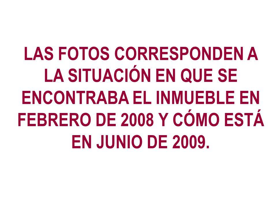 LAS FOTOS CORRESPONDEN A LA SITUACIÓN EN QUE SE ENCONTRABA EL INMUEBLE EN FEBRERO DE 2008 Y CÓMO ESTÁ EN JUNIO DE 2009.