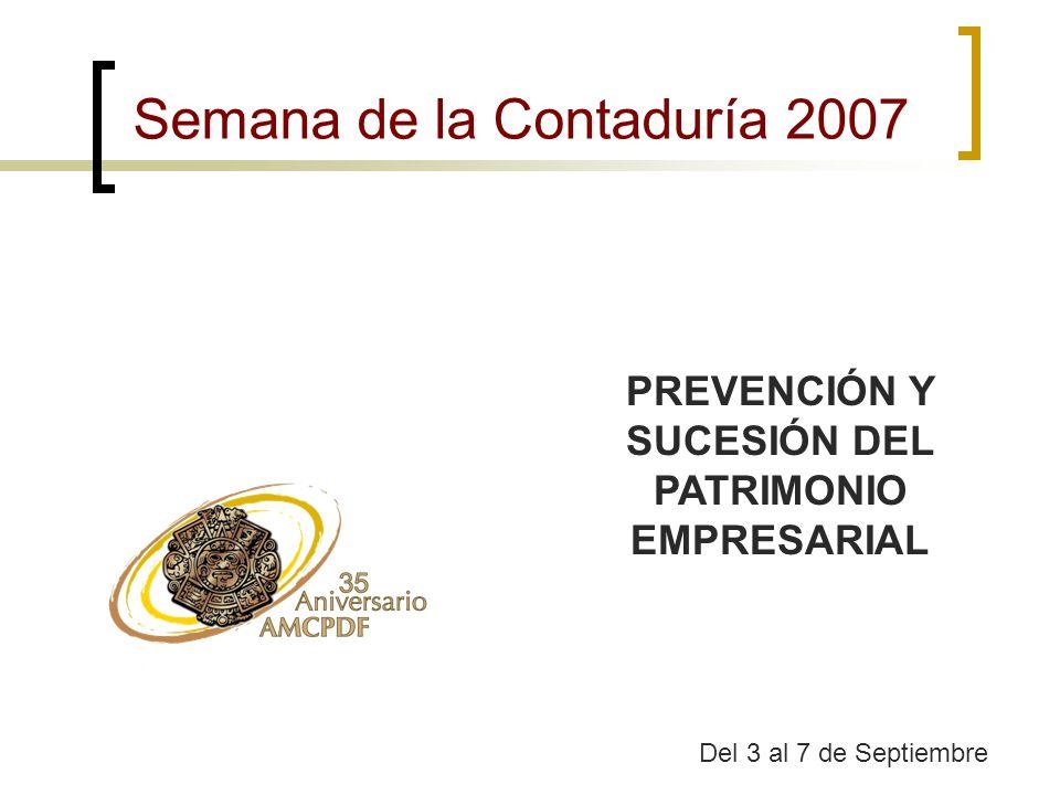 Semana de la Contaduría 2007 Del 3 al 7 de Septiembre PREVENCIÓN Y SUCESIÓN DEL PATRIMONIO EMPRESARIAL
