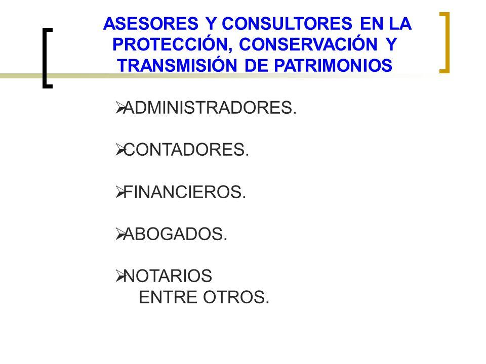 ASESORES Y CONSULTORES EN LA PROTECCIÓN, CONSERVACIÓN Y TRANSMISIÓN DE PATRIMONIOS ADMINISTRADORES. CONTADORES. FINANCIEROS. ABOGADOS. NOTARIOS ENTRE