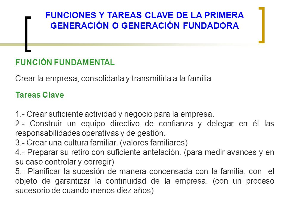 FUNCIONES Y TAREAS CLAVE DE LA PRIMERA GENERACIÓN O GENERACIÓN FUNDADORA FUNCIÓN FUNDAMENTAL Crear la empresa, consolidarla y transmitirla a la famili