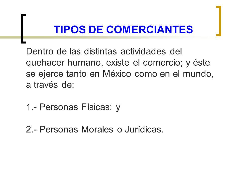 TIPOS DE COMERCIANTES Dentro de las distintas actividades del quehacer humano, existe el comercio; y éste se ejerce tanto en México como en el mundo,