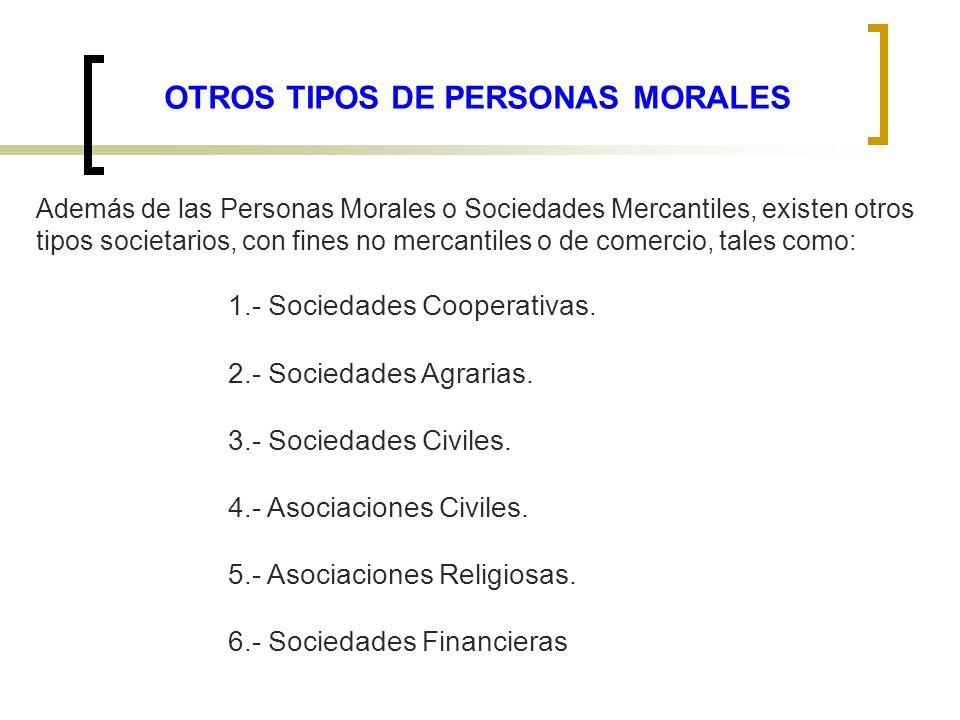 OTROS TIPOS DE PERSONAS MORALES Además de las Personas Morales o Sociedades Mercantiles, existen otros tipos societarios, con fines no mercantiles o d