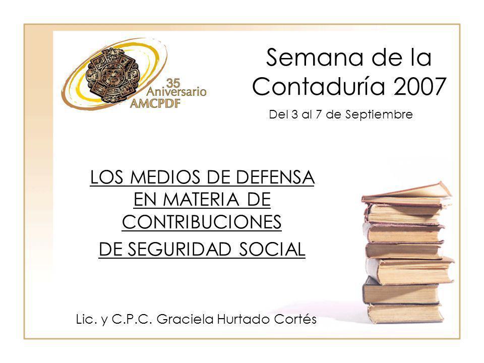 Semana de la Contaduría 2007 Lic. y C.P.C. Graciela Hurtado Cortés LOS MEDIOS DE DEFENSA EN MATERIA DE CONTRIBUCIONES DE SEGURIDAD SOCIAL Del 3 al 7 d