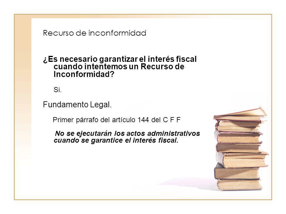 Recurso de inconformidad ¿Es necesario garantizar el interés fiscal cuando intentemos un Recurso de Inconformidad? Si. Fundamento Legal. Primer párraf