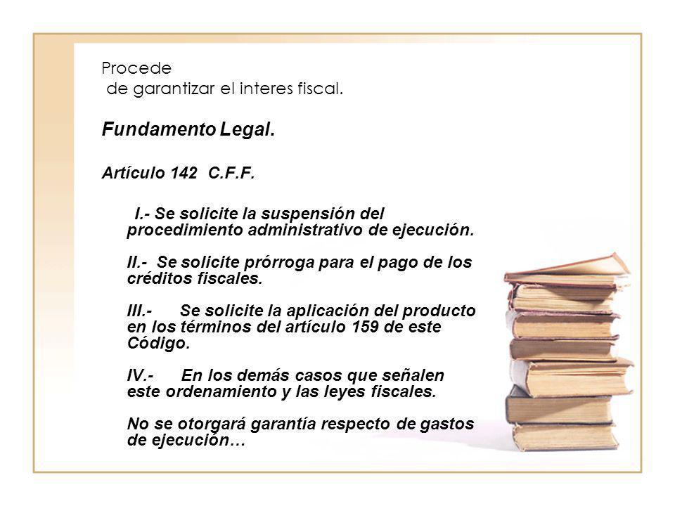 Procede de garantizar el interes fiscal. Fundamento Legal. Artículo 142 C.F.F. I.- Se solicite la suspensión del procedimiento administrativo de ejecu