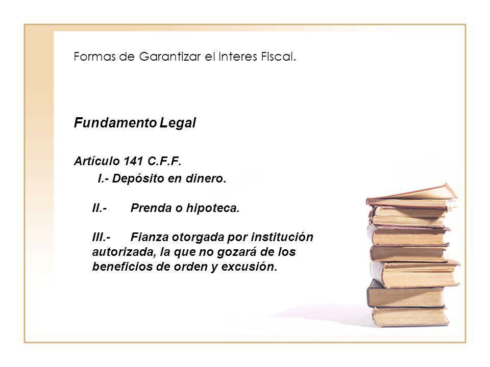 Formas de Garantizar el Interes Fiscal. Fundamento Legal Artículo 141 C.F.F. I.- Depósito en dinero. II.- Prenda o hipoteca. III.- Fianza otorgada por