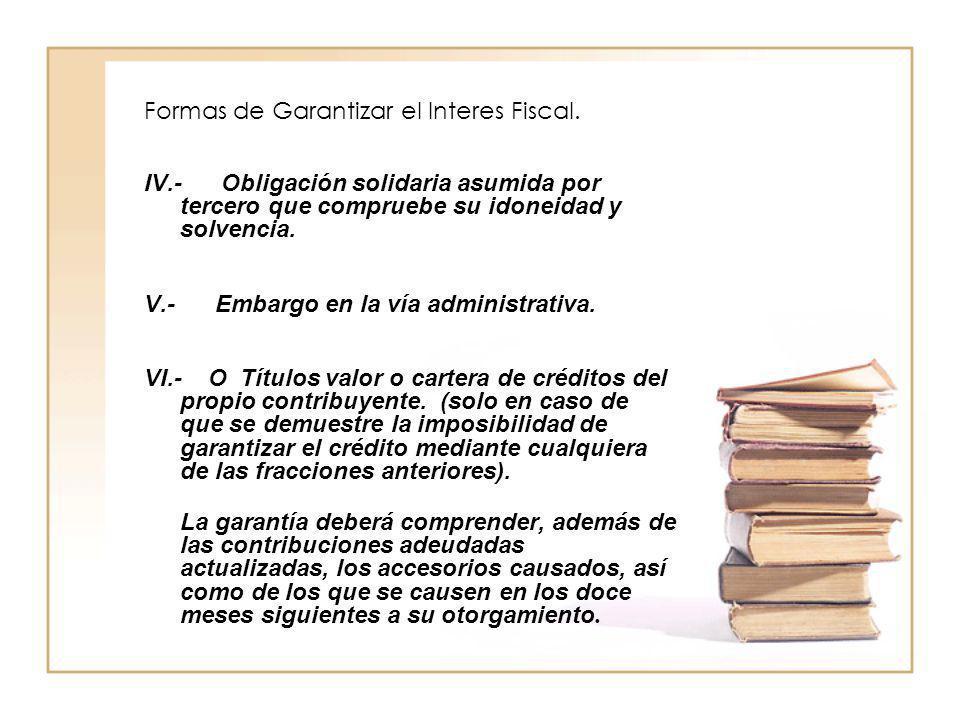 Formas de Garantizar el Interes Fiscal. IV.- Obligación solidaria asumida por tercero que compruebe su idoneidad y solvencia. V.- Embargo en la vía ad