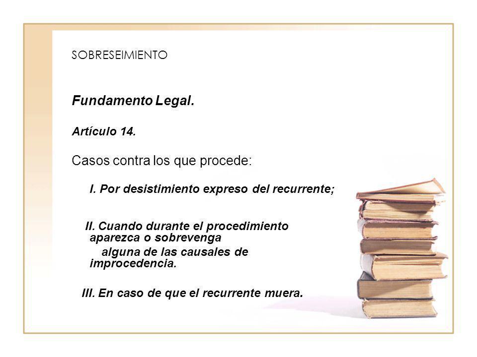 SOBRESEIMIENTO Fundamento Legal. Artículo 14. Casos contra los que procede: I. Por desistimiento expreso del recurrente; II. Cuando durante el procedi